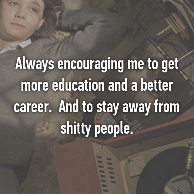 Always encouraging me to get more education and a better career.  And to stay away from shitty people.