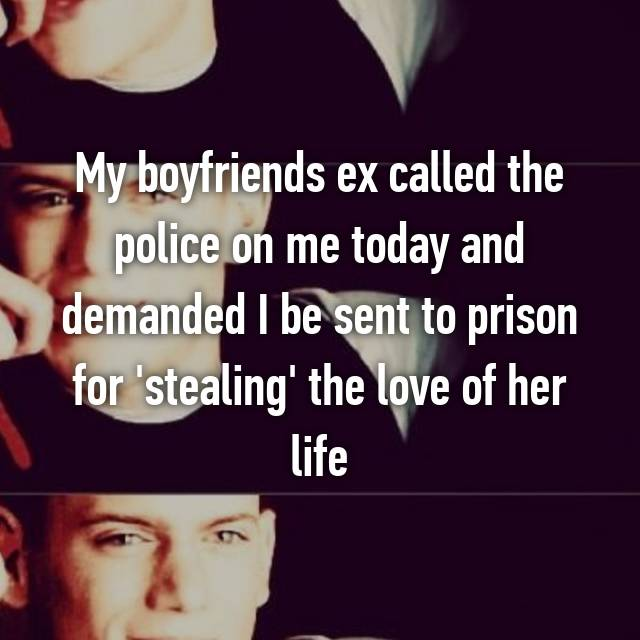 My boyfriends ex called the police on me today and demanded I be sent to prison for 'stealing' the love of her life