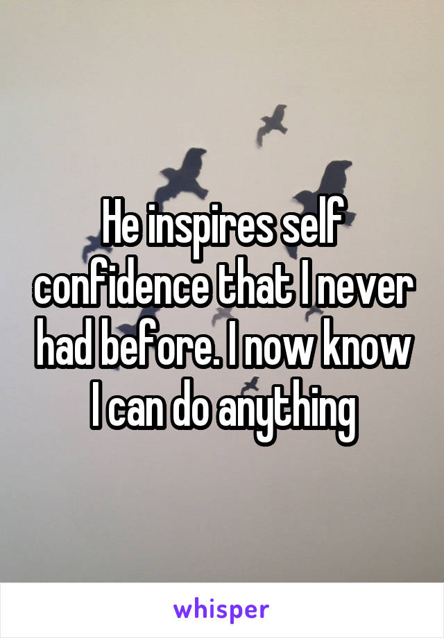 He inspires self confidence that I never had before. I now know I can do anything