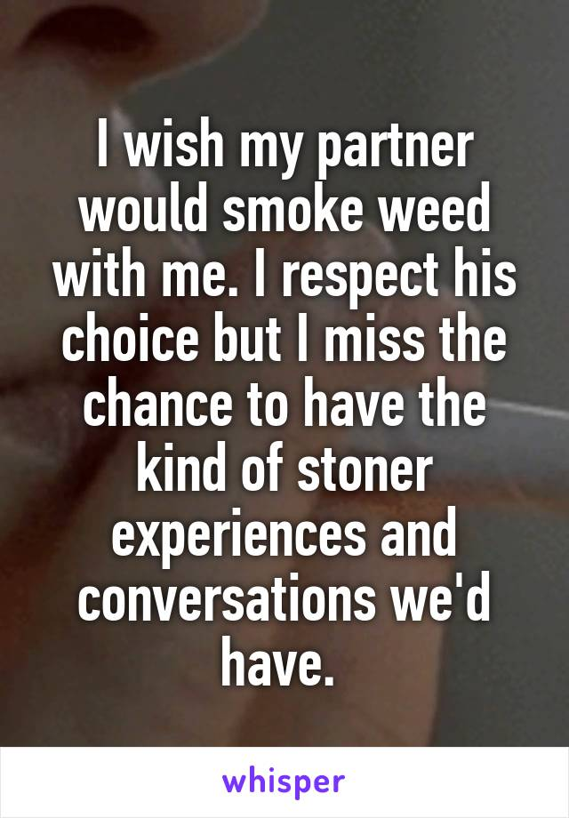 I wish my partner would smoke weed with me. I respect his choice but I miss the chance to have the kind of stoner experiences and conversations we'd have.