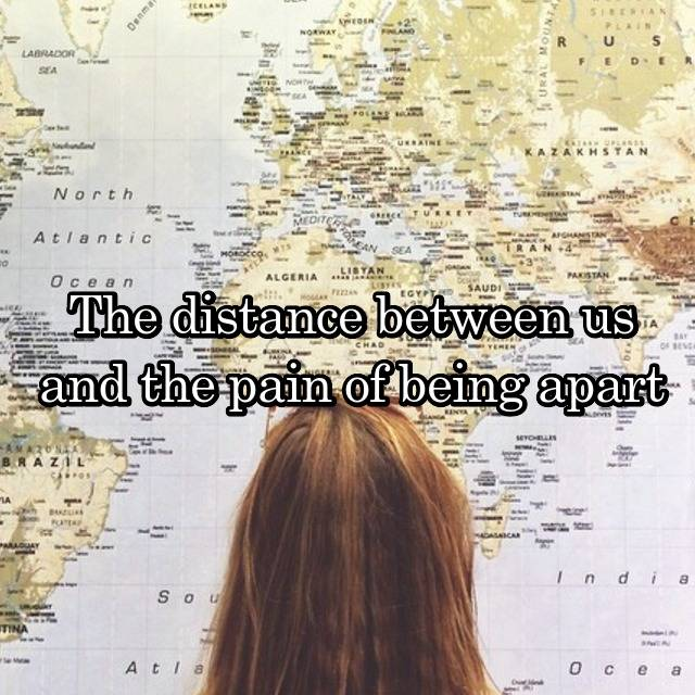 The distance between us and the pain of being apart