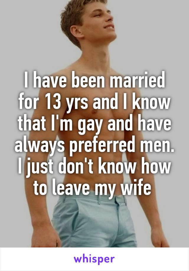 I have been married for 13 yrs and I know that I'm gay and have always preferred men. I just don't know how to leave my wife