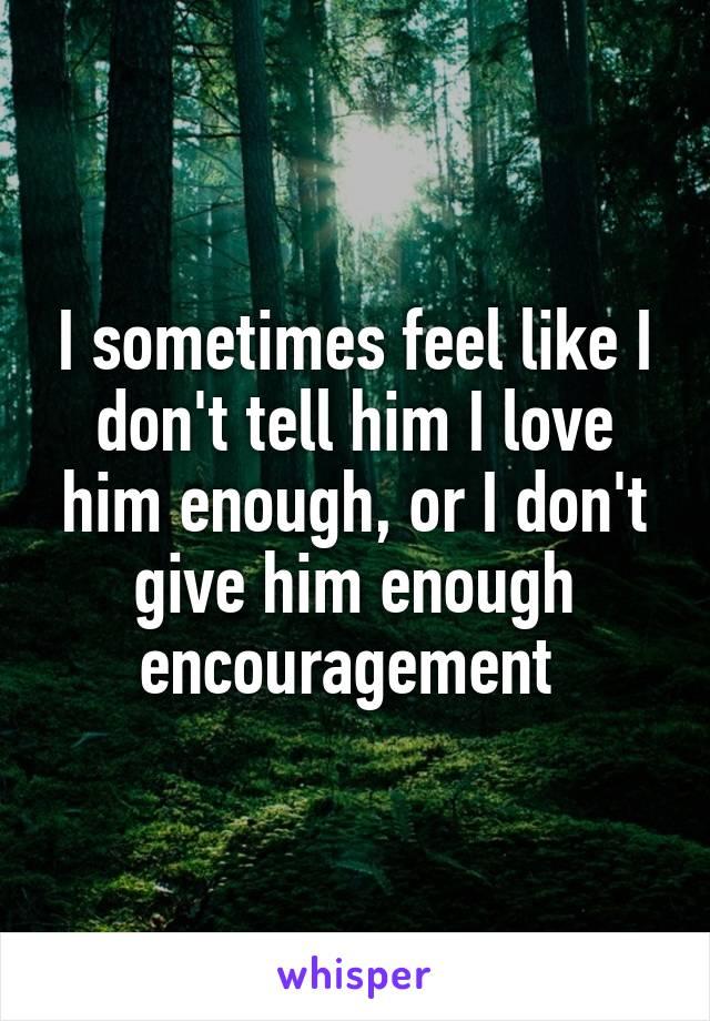 I sometimes feel like I don't tell him I love him enough, or I don't give him enough encouragement