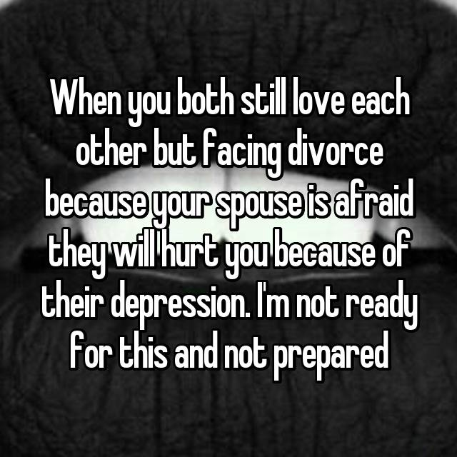 When you both still love each other but facing divorce because your spouse is afraid they will hurt you because of their depression. I'm not ready for this and not prepared