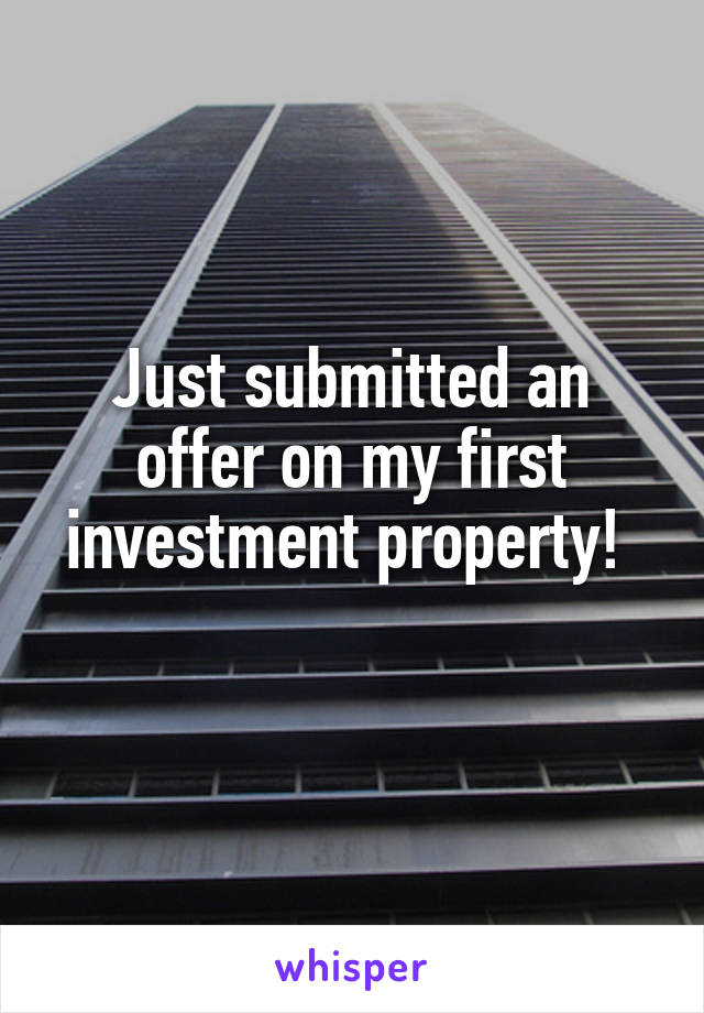 Just submitted an offer on my first investment property!