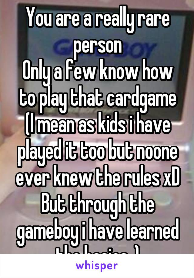 You are a really rare person Only a few know how to play that cardgame (I mean as kids i have played it too but noone ever knew the rules xD But through the gameboy i have learned the basics..)