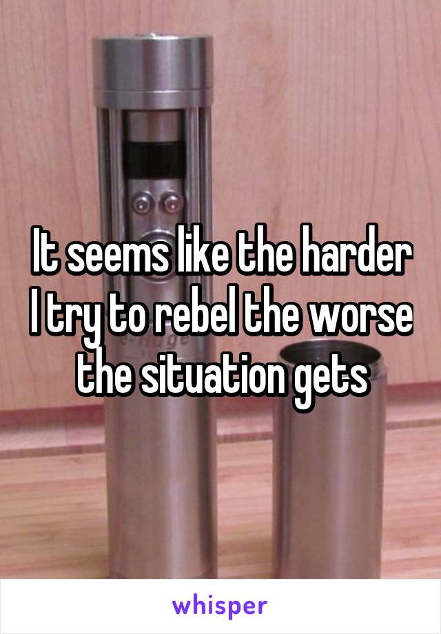 It seems like the harder I try to rebel the worse the situation gets