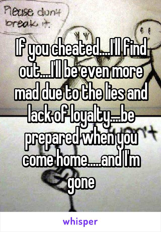 If you cheated....I'll find out....I'll be even more mad due to the lies and lack of loyalty....be prepared when you come home.....and I'm gone