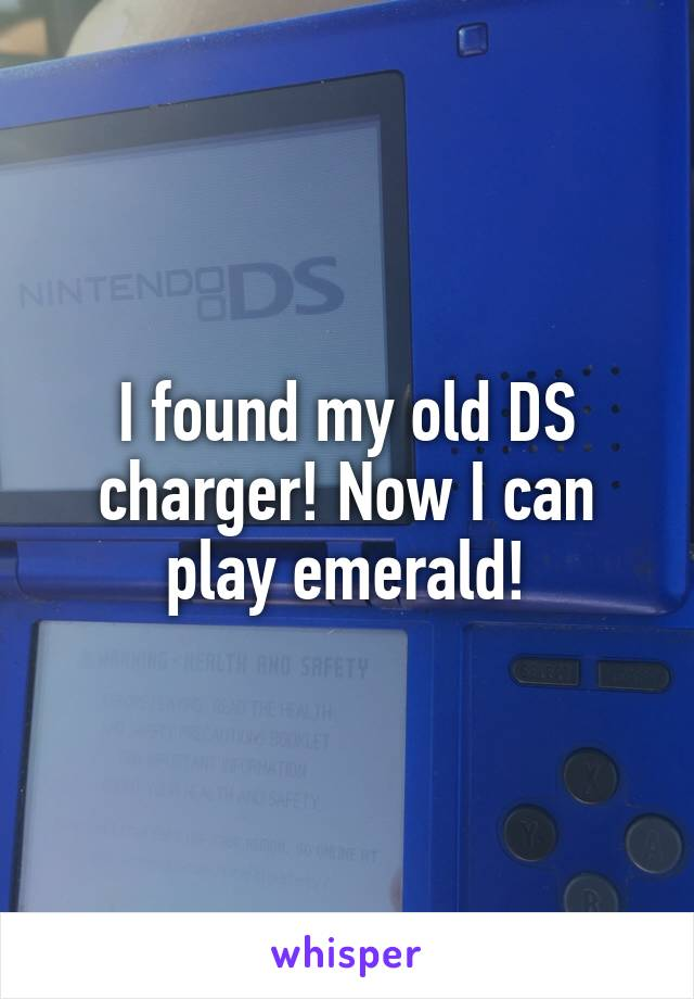 I found my old DS charger! Now I can play emerald!