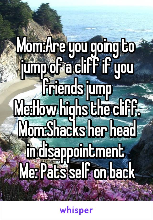 Mom:Are you going to  jump of a cliff if you friends jump Me:How highs the cliff. Mom:Shacks her head in disappointment  Me: Pats self on back