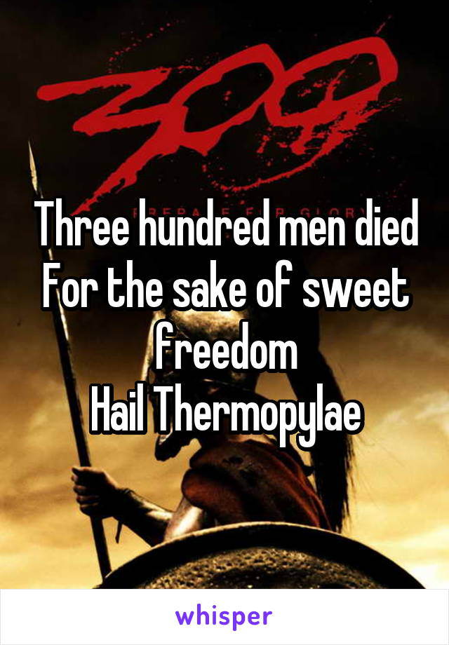 Three hundred men died For the sake of sweet freedom Hail Thermopylae