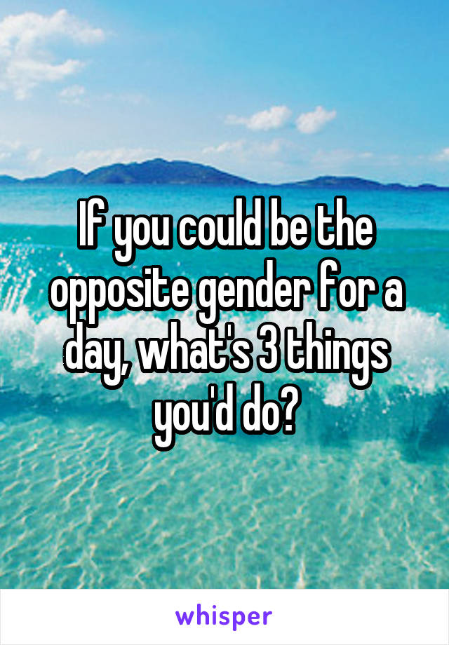 If you could be the opposite gender for a day, what's 3 things you'd do?