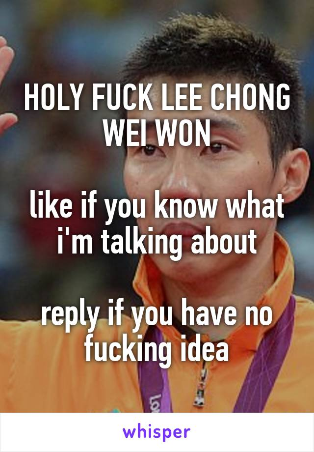 HOLY FUCK LEE CHONG WEI WON  like if you know what i'm talking about  reply if you have no fucking idea