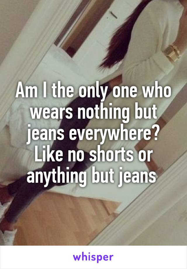 Am I the only one who wears nothing but jeans everywhere? Like no shorts or anything but jeans