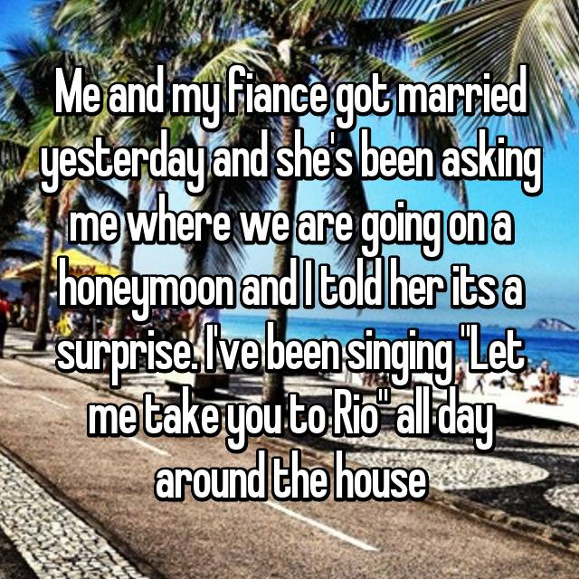 """Me and my fiance got married yesterday and she's been asking me where we are going on a honeymoon and I told her its a surprise. I've been singing """"Let me take you to Rio"""" all day around the house"""