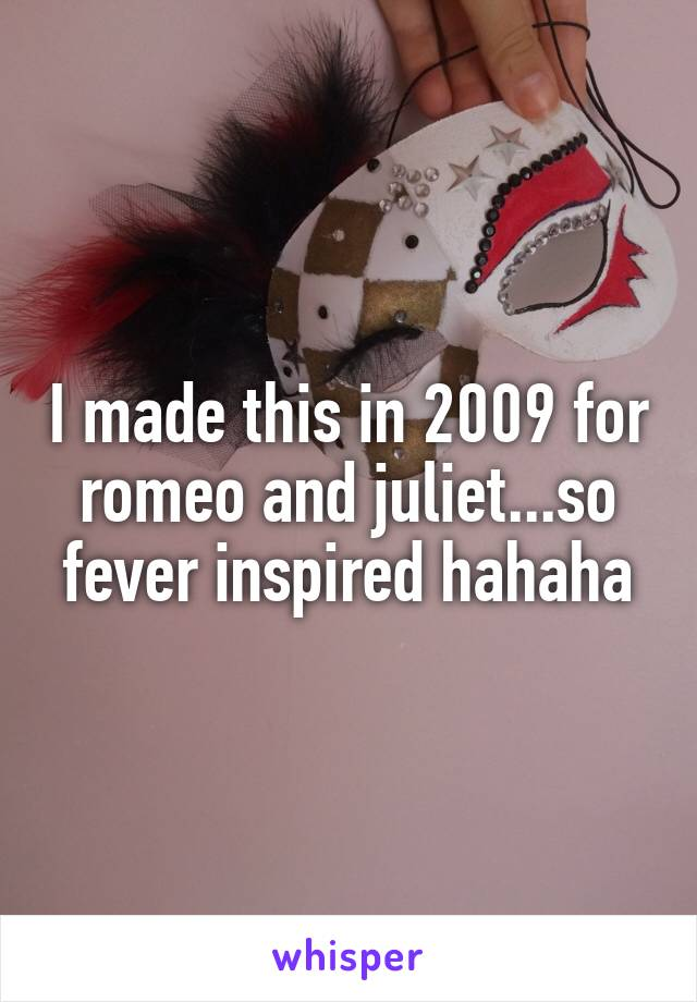 I made this in 2009 for romeo and juliet...so fever inspired hahaha