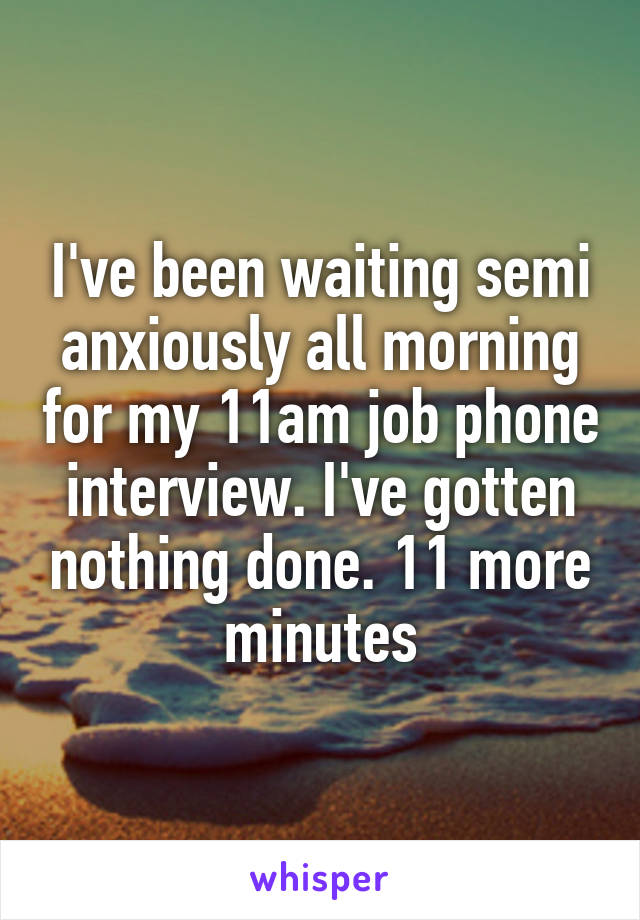 I've been waiting semi anxiously all morning for my 11am job phone interview. I've gotten nothing done. 11 more minutes