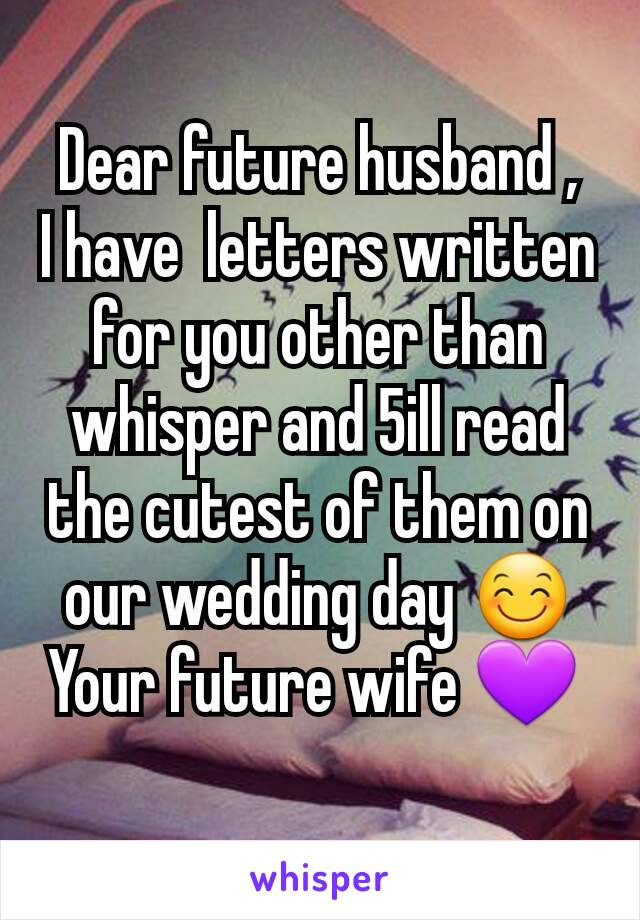 Dear future husband , I have  letters written for you other than whisper and 5ill read the cutest of them on our wedding day 😊 Your future wife 💜