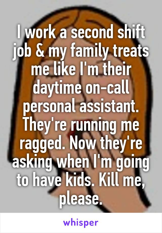 I work a second shift job & my family treats me like I'm their daytime on-call personal assistant. They're running me ragged. Now they're asking when I'm going to have kids. Kill me, please.