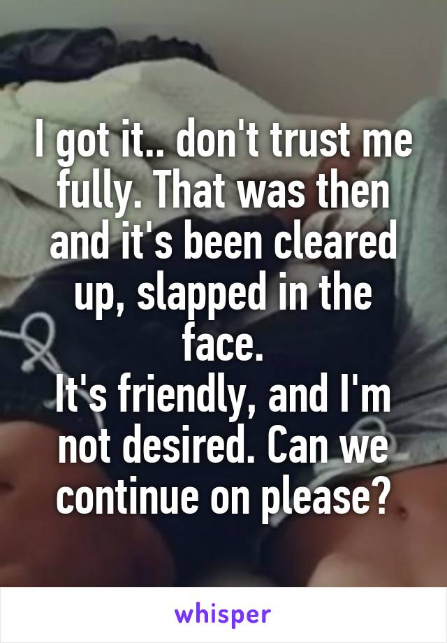 I got it.. don't trust me fully. That was then and it's been cleared up, slapped in the face. It's friendly, and I'm not desired. Can we continue on please?