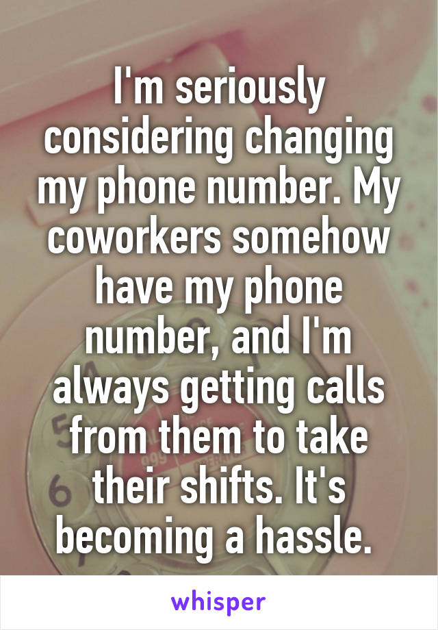 I'm seriously considering changing my phone number. My coworkers somehow have my phone number, and I'm always getting calls from them to take their shifts. It's becoming a hassle.