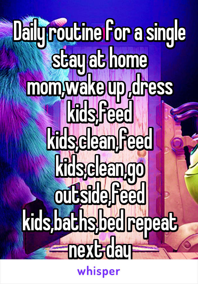 Daily routine for a single stay at home mom,wake up ,dress kids,feed kids,clean,feed kids,clean,go outside,feed kids,baths,bed repeat next day