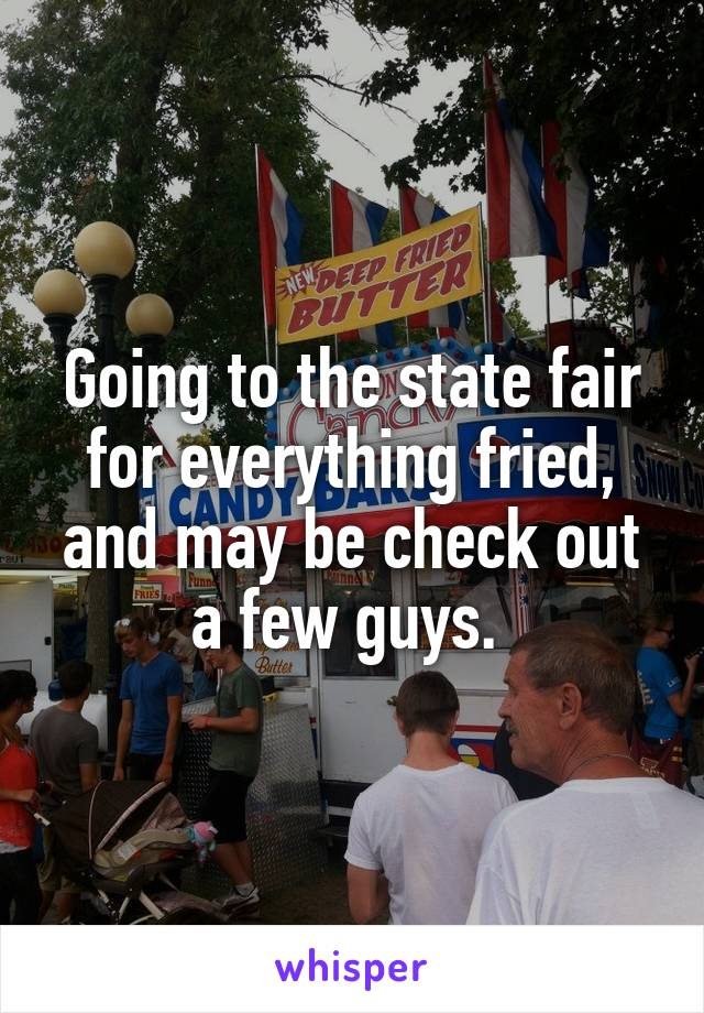 Going to the state fair for everything fried, and may be check out a few guys.