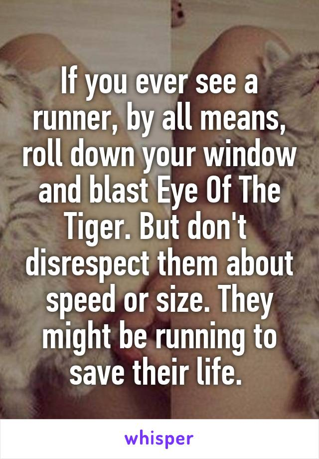If you ever see a runner, by all means, roll down your window and blast Eye Of The Tiger. But don't  disrespect them about speed or size. They might be running to save their life.