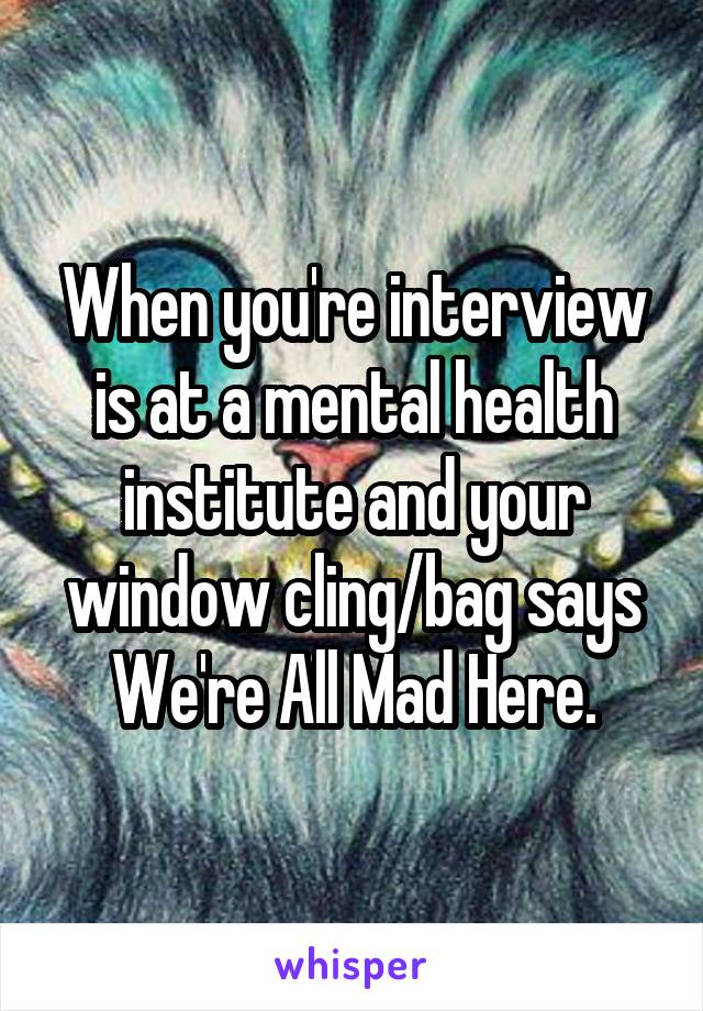 When you're interview is at a mental health institute and your window cling/bag says We're All Mad Here.
