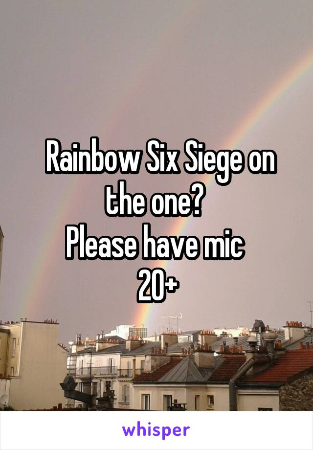 Rainbow Six Siege on the one?  Please have mic  20+