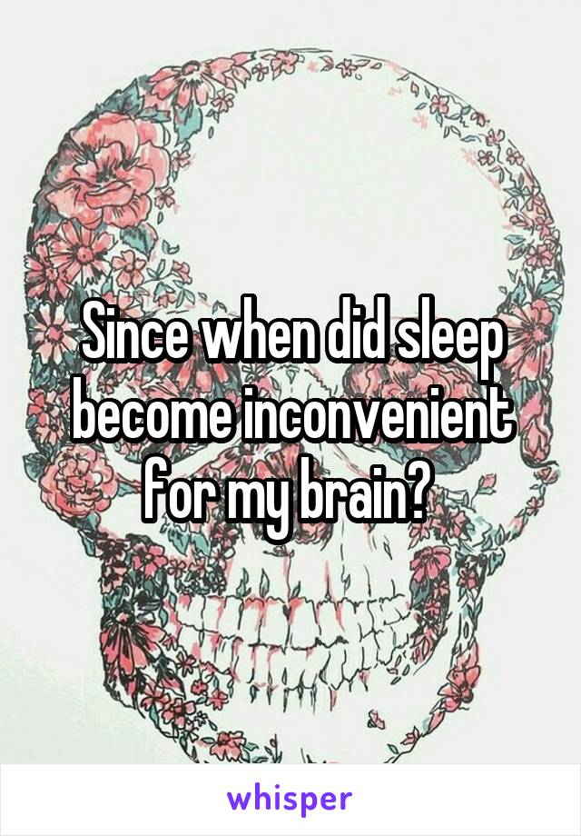 Since when did sleep become inconvenient for my brain?