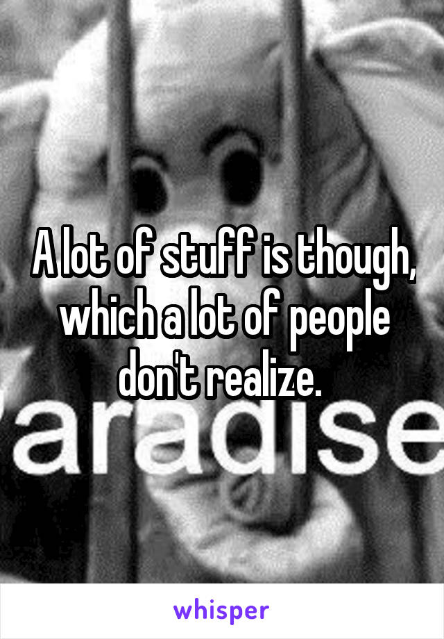 A lot of stuff is though, which a lot of people don't realize.