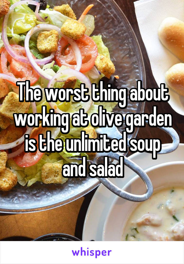 the worst thing about working at olive garden is the unlimited soup and salad - Olive Garden Unlimited Soup And Salad