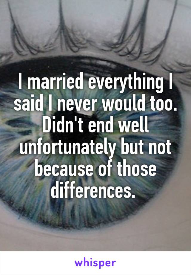 I married everything I said I never would too. Didn't end well unfortunately but not because of those differences.