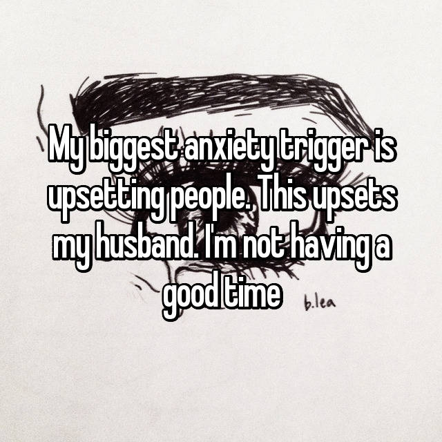 My biggest anxiety trigger is upsetting people. This upsets my husband. I'm not having a good time