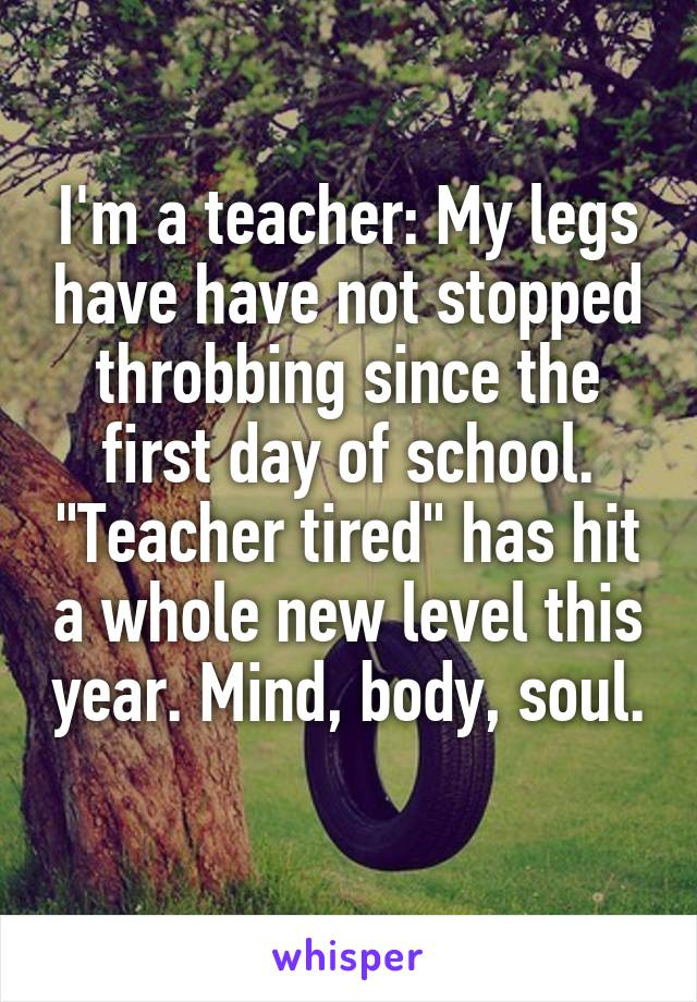 """I'm a teacher: My legs have have not stopped throbbing since the first day of school. """"Teacher tired"""" has hit a whole new level this year. Mind, body, soul."""