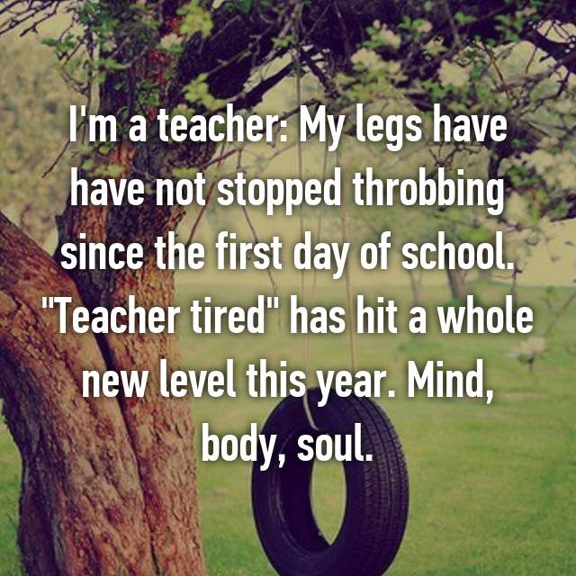 "I'm a teacher: My legs have have not stopped throbbing since the first day of school. ""Teacher tired"" has hit a whole new level this year. Mind, body, soul."