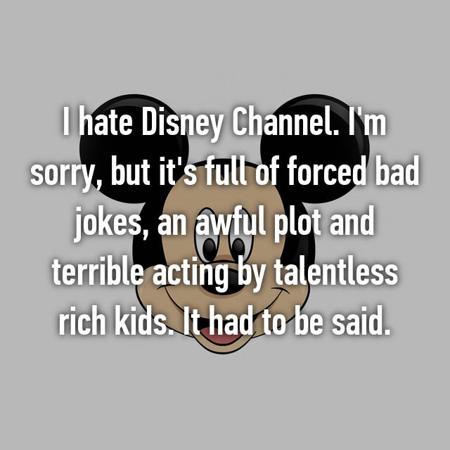 I hate Disney Channel. I'm sorry, but it's full of forced bad jokes, an awful plot and terrible acting by talentless rich kids. It had to be said.