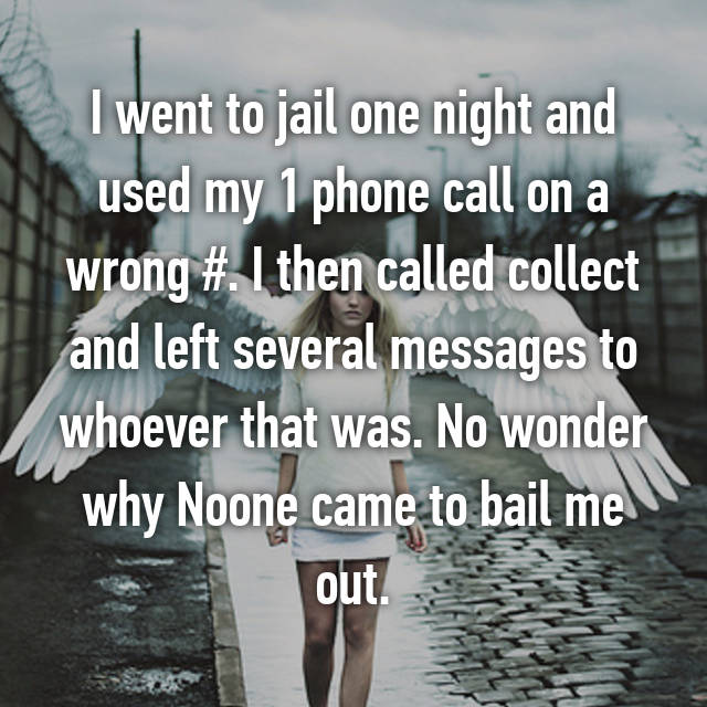 I went to jail one night and used my 1 phone call on a wrong #. I then called collect and left several messages to whoever that was. No wonder why Noone came to bail me out.