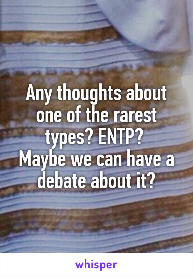 Any thoughts about one of the rarest types? ENTP?  Maybe we can have a debate about it?