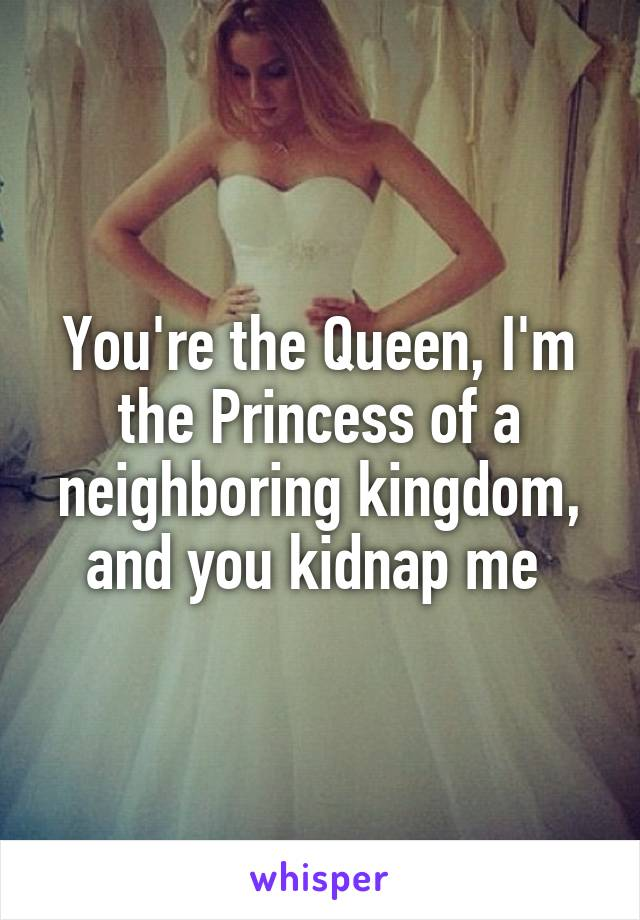You're the Queen, I'm the Princess of a neighboring kingdom, and you kidnap me