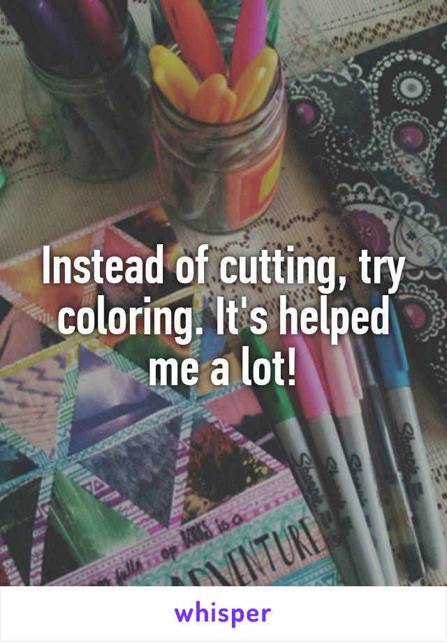 Instead of cutting, try coloring. It's helped me a lot!
