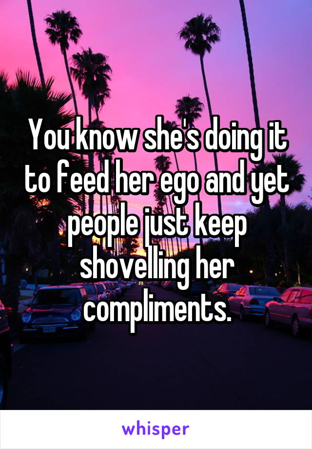 You know she's doing it to feed her ego and yet people just keep shovelling her compliments.