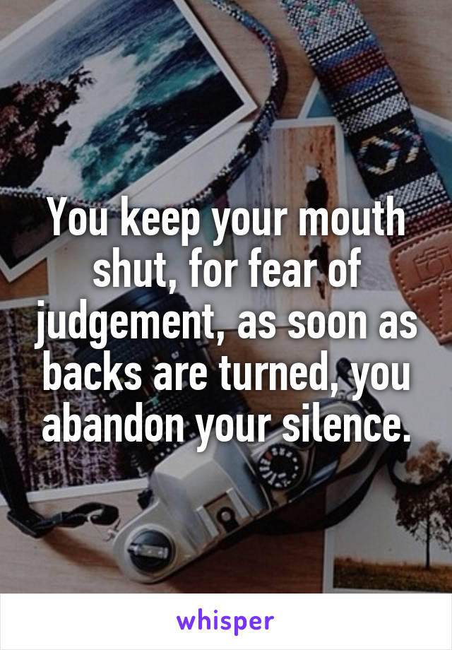 You keep your mouth shut, for fear of judgement, as soon as backs are turned, you abandon your silence.
