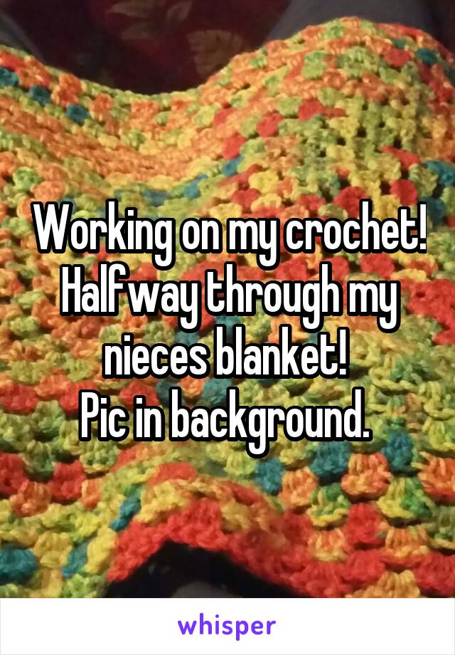 Working on my crochet! Halfway through my nieces blanket!  Pic in background.