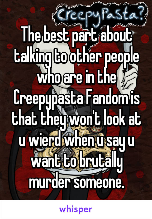 The best part about talking to other people who are in the Creepypasta Fandom is that they won't look at u wierd when u say u want to brutally murder someone.