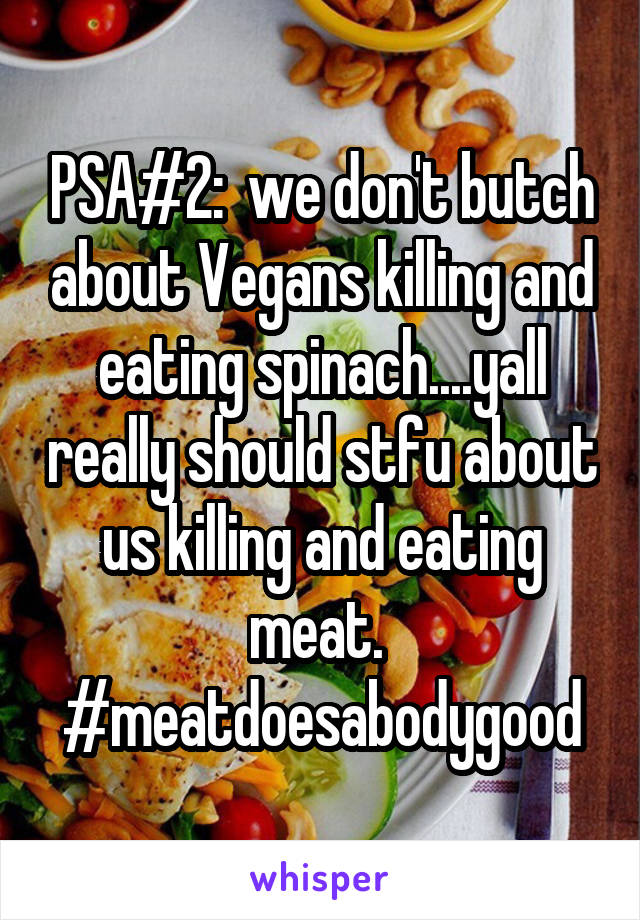 PSA#2:  we don't butch about Vegans killing and eating spinach....yall really should stfu about us killing and eating meat.  #meatdoesabodygood
