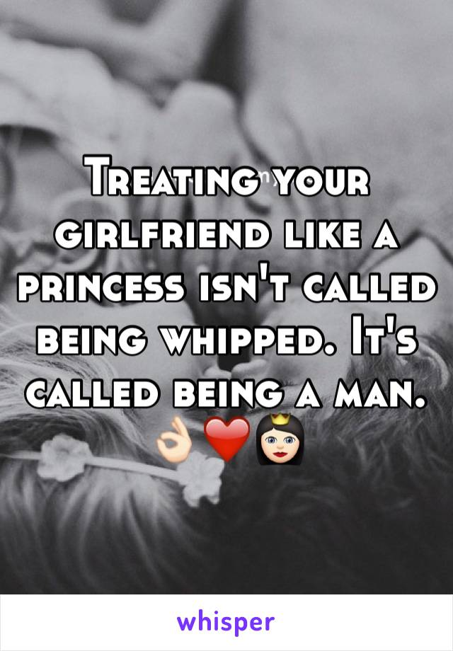 Treating your girlfriend like a princess isn't called being whipped. It's called being a man.  👌🏻❤️👸🏻