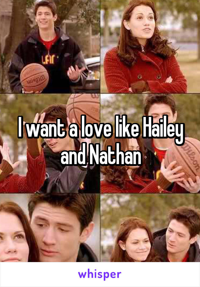 I want a love like Hailey and Nathan