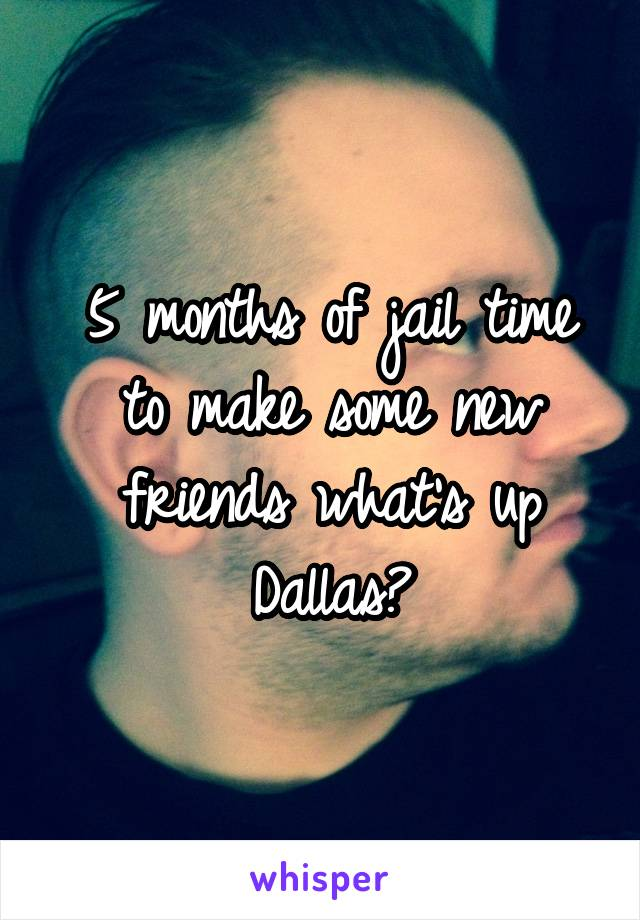 5 months of jail time to make some new friends what's up Dallas?